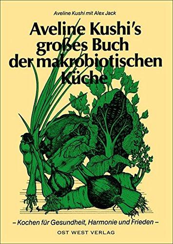 Aveline Kushi's grosses Buch der makrobiotischen Küche: Für Gesundheit, Harmonie und Frieden