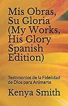 Mis Obras, Su Gloria (My Works, His Glory Spanish Edition): Testimonios de la Fidelidad de Dios para Animarte