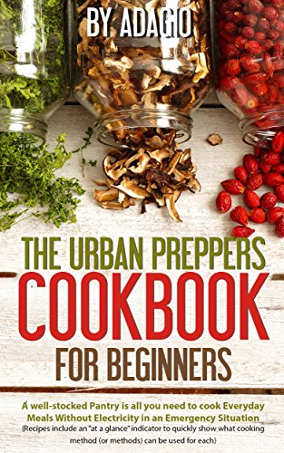 The Urban Preppers Cookbook for Beginners: A well-stocked Pantry is all you need To cook Everyday Meals Without Electricity in an Emergency Situation (Each Recipe Includes Pictures) (English Edition)