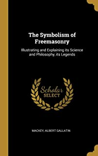 The Symbolism of Freemasonry: Illustrating and Explaining Its Science and Philosophy, Its Legends