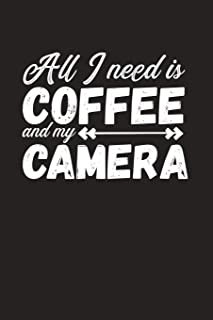 All I Need Is Coffee And My Camera: Funny Photographer Gift - Blank Lined Notebook