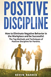 Positive Discipline: How to Eliminate Negative Behavior in the Workplace and be Successful: The Top Methods and Techniques...