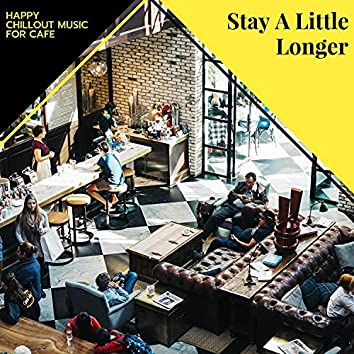 Stay A Little Longer - Happy Chillout Music For Cafe