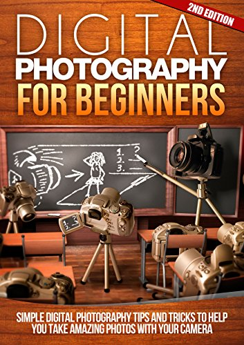 Digital: Photography: For Beginners 2ND EDITION: Pictures: Simple Digital Photography Tips And...