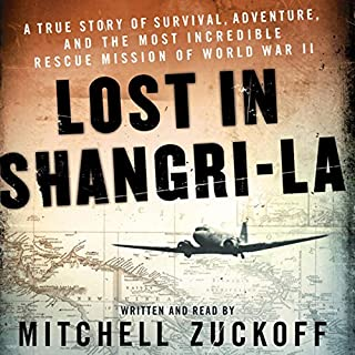 Lost in Shangri-La     A True Story of Survival, Adventure, and the Most Incredible Rescue Mission of World War II              By:                                                                                                                                 Mitchell Zuckoff                               Narrated by:                                                                                                                                 Mitchell Zuckoff                      Length: 8 hrs and 32 mins     2,283 ratings     Overall 4.1