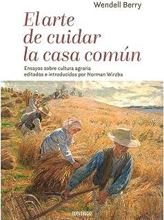 El arte de cuidar la casa común: Ensayos sobre cultura agraria editados e introducidos por Norman Wirzba