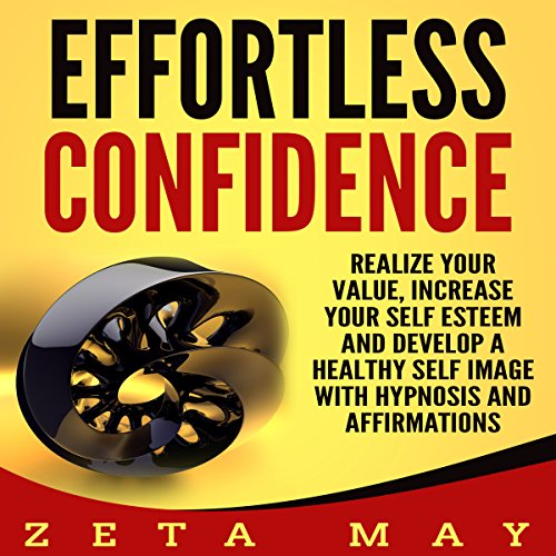 Effortless Confidence: Realize Your Value, Increase Your Self-Esteem and Develop a Healthy Self-Image with Hypnosis and Affirmations audiobook cover art