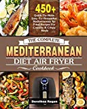 The Complete Mediterranean Diet Air Fryer Cookbook: 450+ Quick-To-Make Easy-To-Remember Mediterranean Air Fried Recipes For Crunchy & Crispy Meals