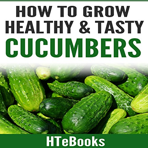 How to Grow Healthy & Tasty Cucumbers: Quick Start Guide audiobook cover art
