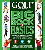 GOLF MAGAZINE S BIG BOOK OF BASICS: Your step-by-step guide to building a complete and reliable game from the ground up WITH THE TOP 100 TEACHERS IN AMERICA