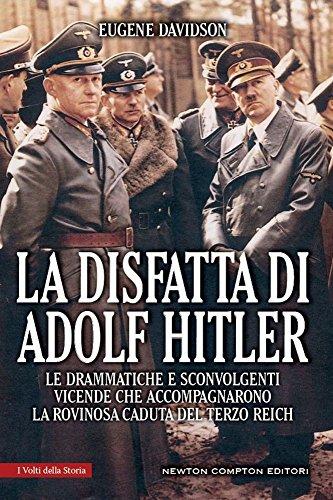 La disfatta di Adolf Hitler. Le drammatiche e sconvolgenti vicende che accompagnarono la rovinosa caduta del Terzo Reich