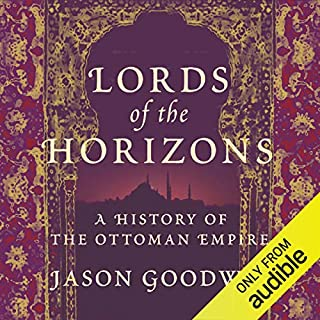 Lords of the Horizons     A History of the Ottoman Empire              By:                                                                                                                                 Jason Goodwin                               Narrated by:                                                                                                                                 Grahame Edwards                      Length: 12 hrs and 42 mins     22 ratings     Overall 3.5