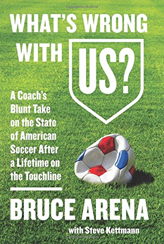 Whats Wrong with US?: A Coachs Blunt Take on the State of American Soccer After a Lifetime on the Touchline