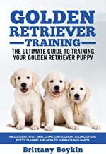 Golden Retriever Training - The Ultimate Guide to Training Your Golden Retriever Puppy: Includes Sit, Stay, Heel, Come, Crate, Leash, Socialization, Potty Training and How to Eliminate Bad Habits