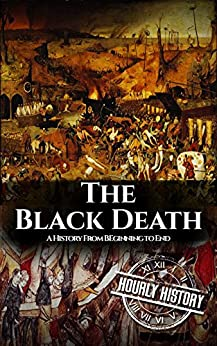 The Black Death: A History From Beginning to End (Pandemic History Book 1) by [Hourly History]