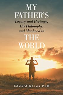 My Father's Legacy and Heritage, His Philosophy, and Manhood to the World