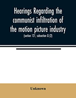 Hearings regarding the communist infiltration of the motion picture industry. Hearings before the Committee on Un-American...