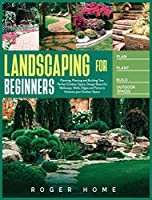 Landscaping for Beginners: Planning, Planting and Building Your Perfect Outdoor Space. Design Beautiful Walkways, Walls, Edges and Patios to Enhance your Outdoor Space