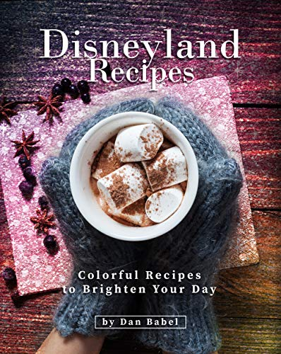 Disneyland Recipes: Colorful Recipes to Brighten Your Day by [Dan Babel]