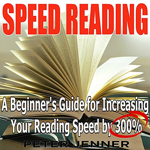 Speed Reading: A Beginner's Guide for Increasing Your Reading Speed by 300% audiobook cover art