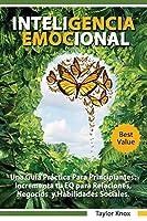 Inteligencia Emocional Una Guía Práctica Para Principiantes - Incrementa tu EQ para Relaciones, Negocios y Habilidades Sociales