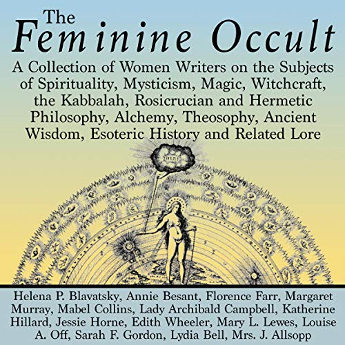 The Feminine Occult: A Collection of Women Writers on the Subjects of Spirituality, Mysticism, Magic, Witchcraft, the Kabbalah, Rosicrucian and Hermetic Philosophy, Alchemy, Theosophy, Ancient Wisdom audiobook cover art