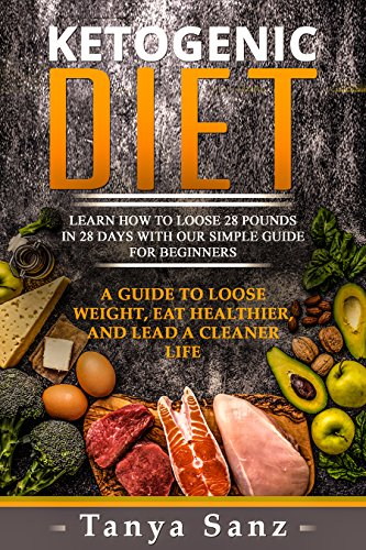 Ketogenic Diet: Learn How to Lose 28 Pounds in 28 Days with Our Simple Guide for Beginners. A Guide to Lose Weight, Eat Healthier and Lead a Cleaner Life ... Meal Plan, Ketogenic for Beginners) by [Tanya Sanz]