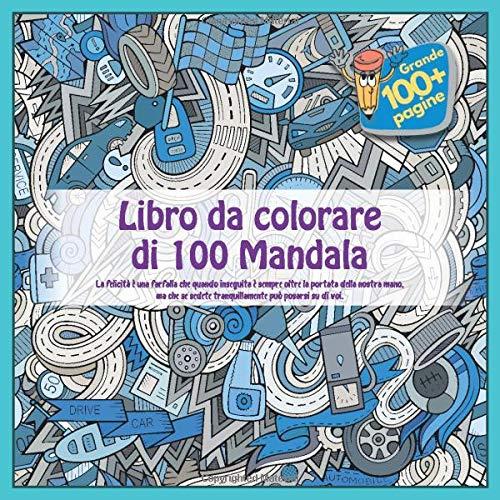 Libro da colorare di 100 Mandala - La felicità è una farfalla che quando inseguita è sempre oltre la portata della nostra mano, ma che se sedete tranquillamente può posarsi su di voi.