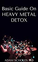 BASIC GUIDE ON HEAVY METAL DETOX: The Ultimate Way of Improving Your Health and Detoxification of Heavy Metals