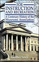 For Instruction and Recreation: Centenary History of the Museums' Associations