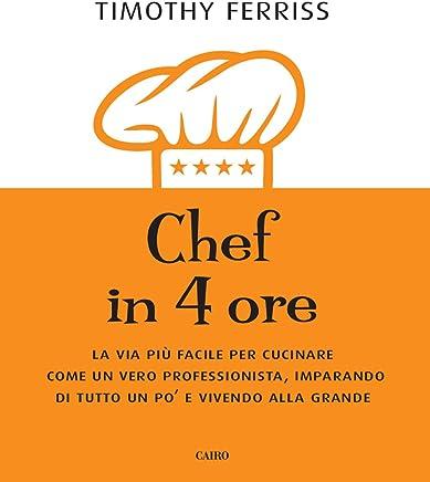 Chef in 4 ore. La via più facile per cucinare come un vero professionista, imparando di tutto un po e vivendo alla grande