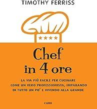 Chef in 4 ore. La via più facile per cucinare come un vero professionista, imparando di tutto un po' e vivendo alla grande...