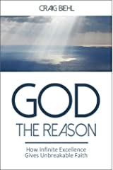 God the Reason: How Infinite Excellence Gives Unbreakable Faith Kindle Edition