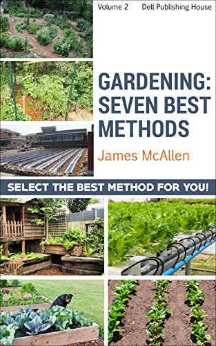 Gardening: Seven Best Methods: Chose the Right Type for Your Home (Producing Healthy Organic Produce, Fruits and Herbs Book 1)