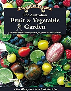 The Australian Fruit & Vegetable Garden: Grow the Best Fruit and Vegetables for Good Health and Flavour (The Digger's Club)