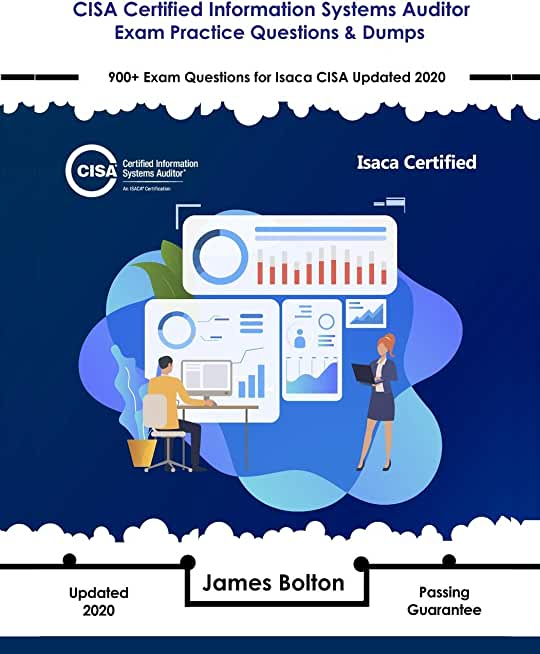 CISA Certified Information Systems Auditor Exam Practice Questions & Dumps: 900+ Exam Questions for Isaca CISA Updated 2020