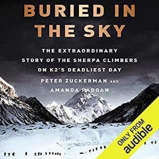 Buried in the Sky     The Extraordinary Story of the Sherpa Climbers on K2's Deadliest Day              Written by:                                                                                                                                 Amanda Padoan,                                                                                        Peter Zuckerman                               Narrated by:                                                                                                                                 David Doersch                      Length: 7 hrs and 12 mins     10 ratings     Overall 4.6