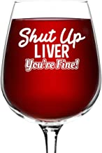 Shut Up Liver You're Fine Wine Glass (12.75 oz)- Novelty Wine Gifts for Women- Wine Lover Glass w/Funny Sayings- Unique Birthday Present Gift for Her, Wife, Friend- Best Gag Gift for Mom- USA Made