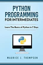 Python Programming For Intermediates: Learn The Basics Of Python In 7 Days!