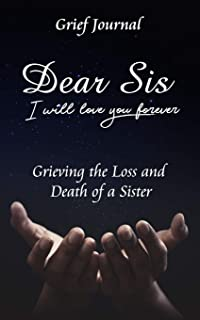 Dear Sis I Will Love You Forever Grief Journal - Grieving the Loss and Death of a Sister: Memory Book for Processing Death...