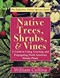Native Trees, Shrubs, and Vines: A Guide to Using, Growing, and Propagating North American Woody Plants (Latest Edition)