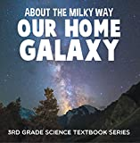 About the Milky Way (Our Home Galaxy) : 3rd Grade Science Textbook Series: Solar System for Kids (Children's Astronomy & Space Books) (English Edition)