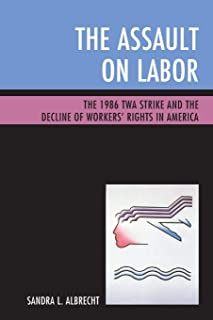 The Assault on Labor: The 1986 TWA Strike and the Decline of Workers' Rights in America