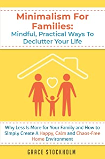 Minimalism for Families: Mindful, Practical Ways to Declutter Your Life - Why Less Is More for Your Family and How to Simp...