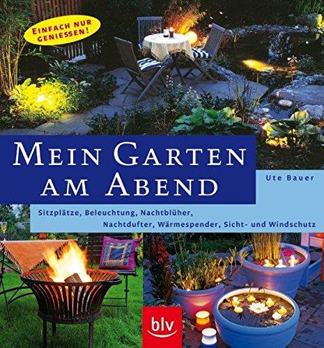 Mein Garten am Abend: Sitzplätze, Beleuchtung, Nachtblüher, Nachtdufter, Wärmespender, Sicht- und Windschutz