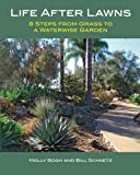 Life After Lawns: 8 Steps from Grass to a Waterwise Garden