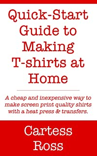 Quick-Start Guide to Making T-shirts at Home: A Cheap and Inexpensive Way to Make Screen Print Quality Shirts With a Heat Press and Transfers