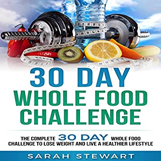 30 Day Whole Food Challenge     The Complete 30 Day Whole Food Challenge to Lose Weight and Live a Healthier Lifestyle               By:                                                                                                                                 Sarah Stewart                               Narrated by:                                                                                                                                 Kathy Vogel                      Length: 1 hr and 25 mins     73 ratings     Overall 4.1
