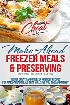 Make Ahead Freezer Meals & Preserving Cookbook: Secret Cheats and Freezer Friendly Recipes for Make-Ahead Meals That Will Save You Time and Money (Cooking Cheat Series) by [Krista Cameron]