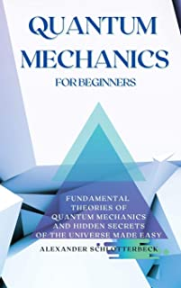 Quantum Mechanics for Beginners: Fundamental Theories of Quantum Mechanics and Hidden Secrets of the Universe Made Easy